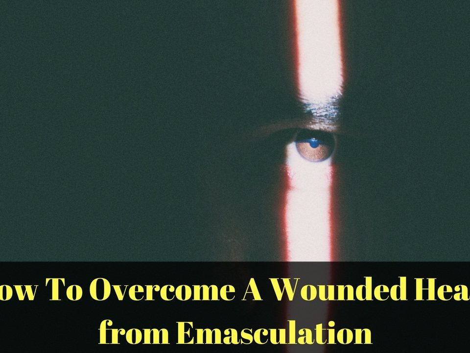 How Do You Overcome a Wounded Heart From Emasculation?