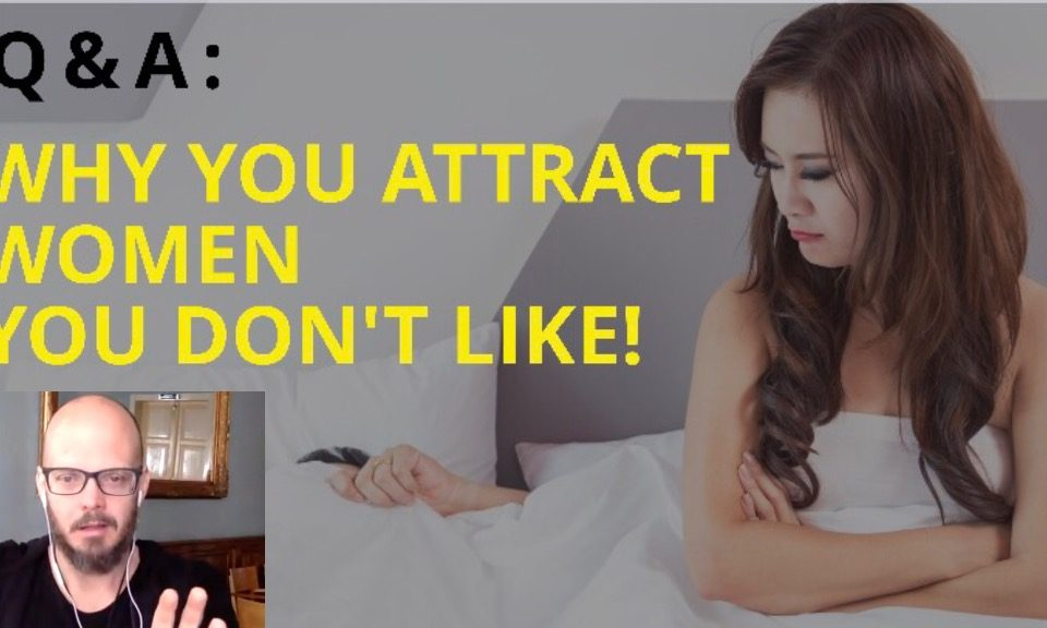 Q&A - Why You Attract Women You Aren't Attracted To and More