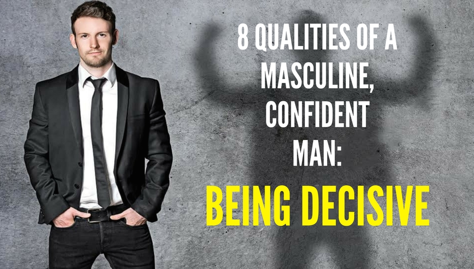 8 QUALITIES OF A MASCULINE, CONFIDENT MAN-being decisive 2