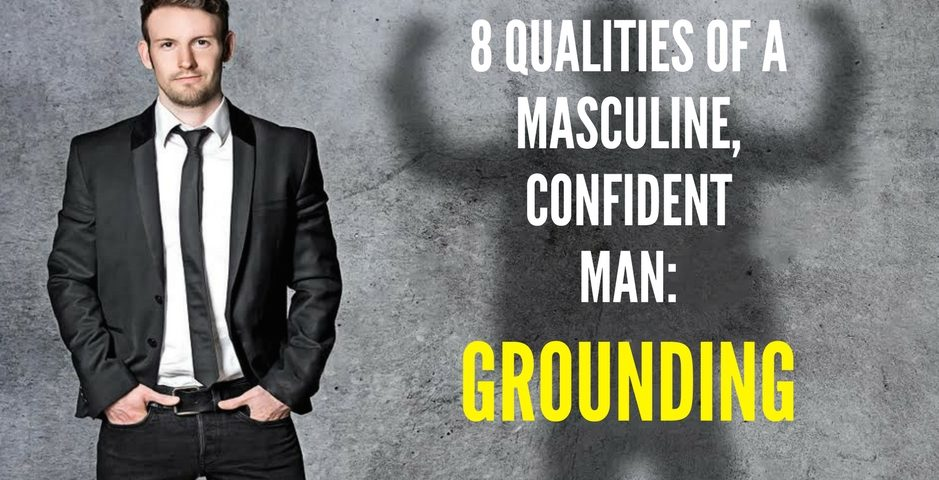 8 QUALITIES OF A MASCULINE, CONFIDENT MAN-grounding 4