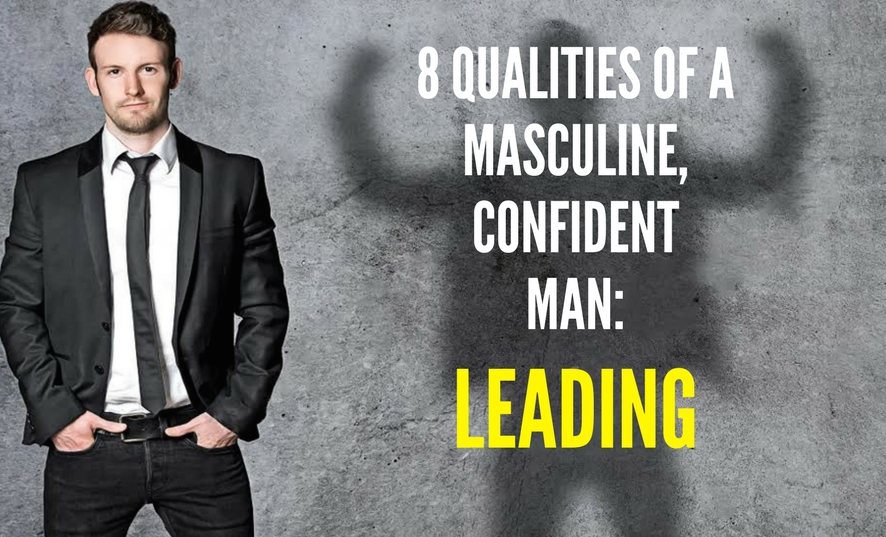 8 QUALITIES OF A MASCULINE, CONFIDENT MAN-LEADING