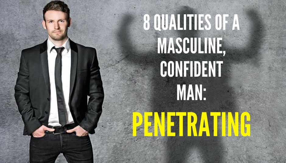 8 QUALITIES OF A MASCULINE, CONFIDENT MAN-PENETRATING