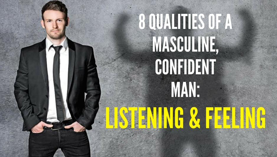 8 QUALITIES OF A MASCULINE, CONFIDENT MAN-listening & feeling