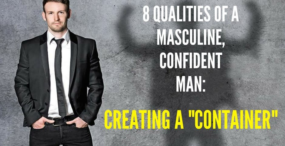 The 8 Qualities Of A Confident and Masculine Man- Creating a Container